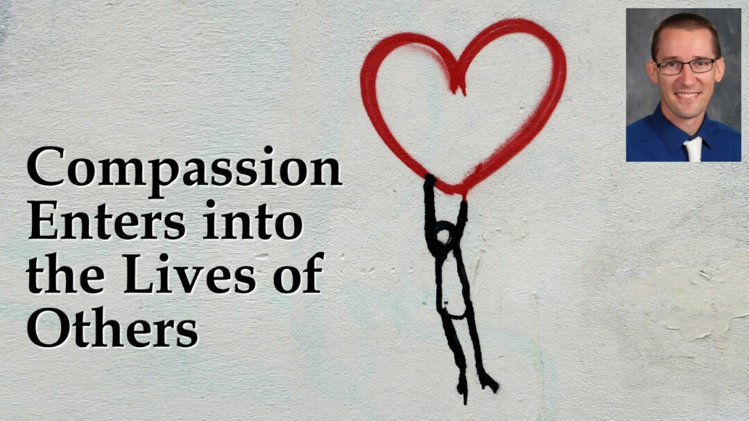 Compassion Enters into the Lives of Others